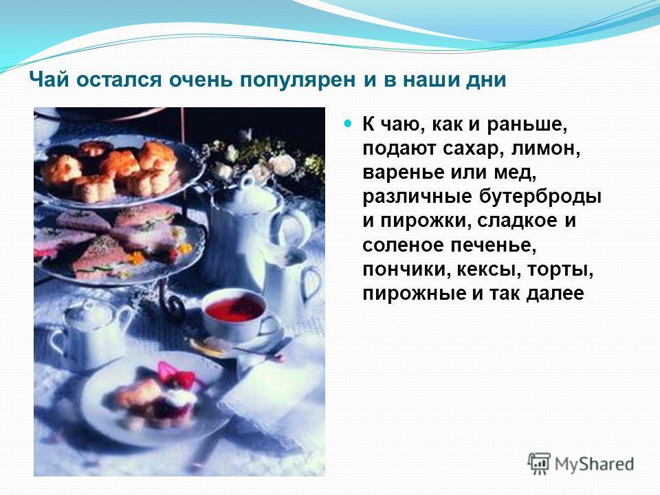 Чай остался очень популярен и в наши дни К чаю, как и раньше, подают сахар, лимон, варенье или мед, различные бутерброды и пирожки, сладкое и соленое печенье, пончики, кексы, торты, пирожные и так далее
