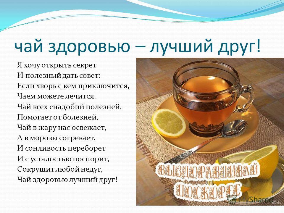 чай здоровью – лучший друг! Я хочу открыть секрет И полезный дать совет: Если хворь с кем приключится, Чаем можете лечится. Чай всех снадобий полезней, Помогает от болезней, Чай в жару нас освежает, А в морозы согревает. И сонливость переборет И с ус