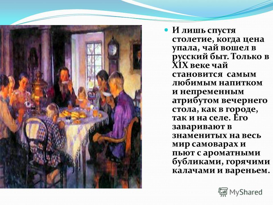 И лишь спустя столетие, когда цена упала, чай вошел в русский быт. Только в XIX веке чай становится самым любимым напитком и непременным атрибутом вечернего стола, как в городе, так и на селе. Его заваривают в знаменитых на весь мир самоварах и пьют