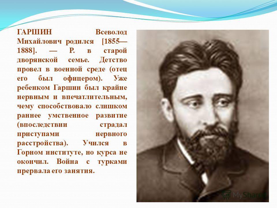 ГАРШИН Всеволод Михайлович родился [1855 1888]. Р. в старой дворянской семье. Детство провел в военной среде (отец его был офицером). Уже ребенком Гаршин был крайне нервным и впечатлительным, чему способствовало слишком раннее умственное развитие (вп