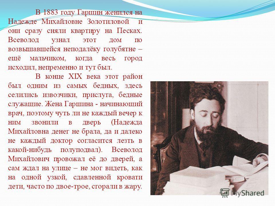 В 1883 году Гаршин женился на Надежде Михайловне Золотиловой и они сразу сняли квартиру на Песках. Всеволод узнал этот дом по возвышавшейся неподалёку голубятне – ещё мальчиком, когда весь город исходил, непременно и тут был. В конце XIX века этот ра