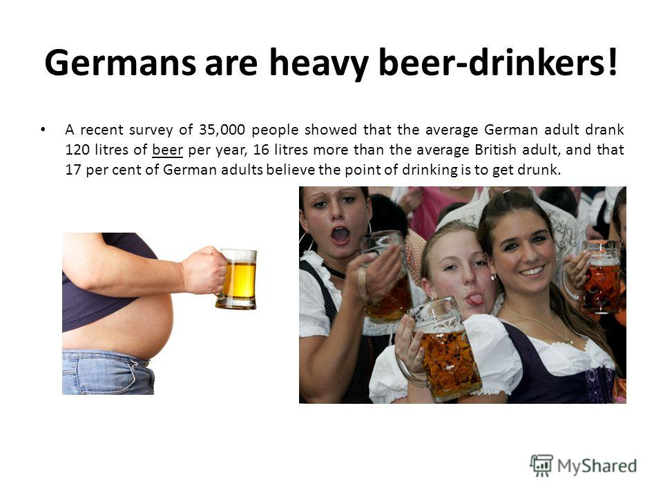 Germans are heavy beer-drinkers! A recent survey of 35,000 people showed that the average German adult drank 120 litres of beer per year, 16 litres more than the average British adult, and that 17 per cent of German adults believe the point of drinki