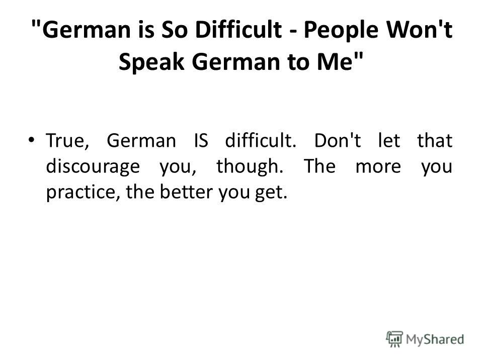 German is So Difficult - People Won't Speak German to Me True, German IS difficult. Don't let that discourage you, though. The more you practice, the better you get.