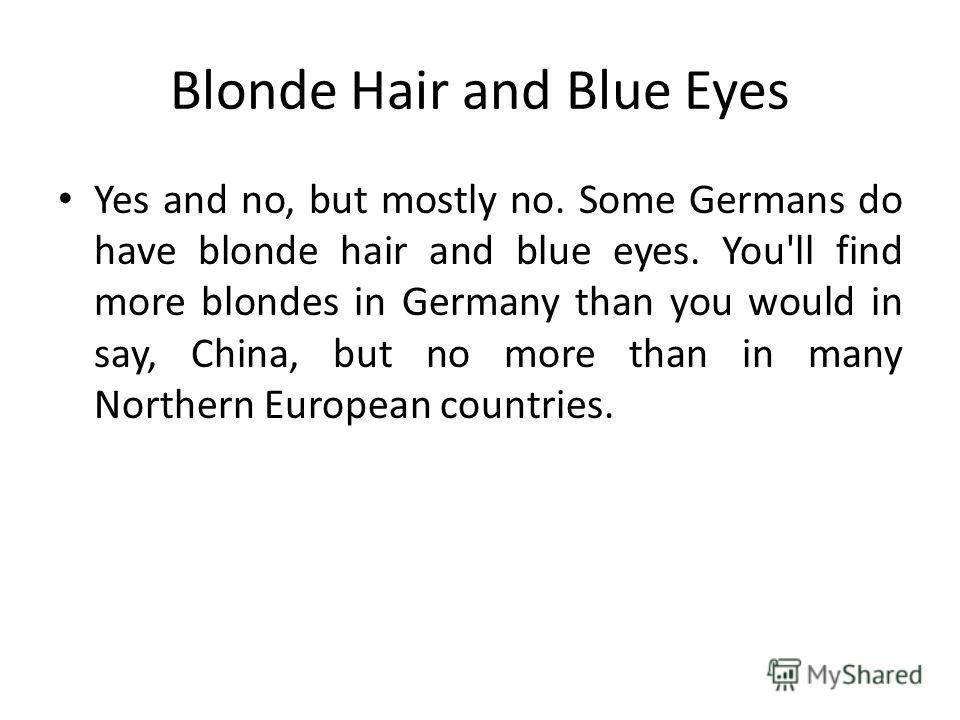 Blonde Hair and Blue Eyes Yes and no, but mostly no. Some Germans do have blonde hair and blue eyes. You'll find more blondes in Germany than you would in say, China, but no more than in many Northern European countries.