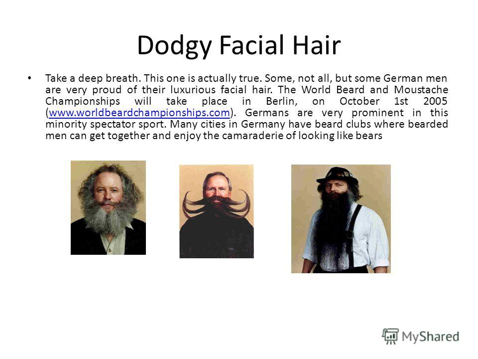 Dodgy Facial Hair Take a deep breath. This one is actually true. Some, not all, but some German men are very proud of their luxurious facial hair. The World Beard and Moustache Championships will take place in Berlin, on October 1st 2005 (www.worldbe