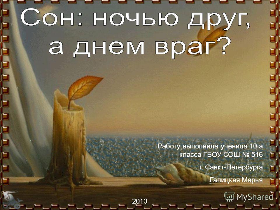 Работу выполнила ученица 10 а класса ГБОУ СОШ 516 г. Санкт-Петербурга Галицкая Марья 2013