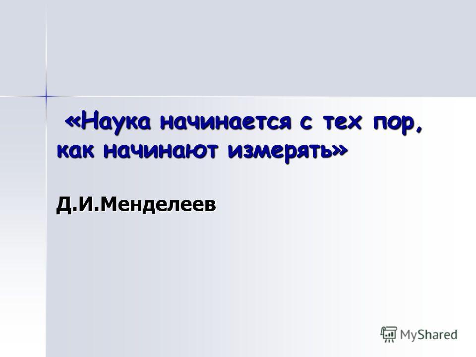 «Наука начинается с тех пор, как начинают измерять» Д.И.Менделеев «Наука начинается с тех пор, как начинают измерять» Д.И.Менделеев