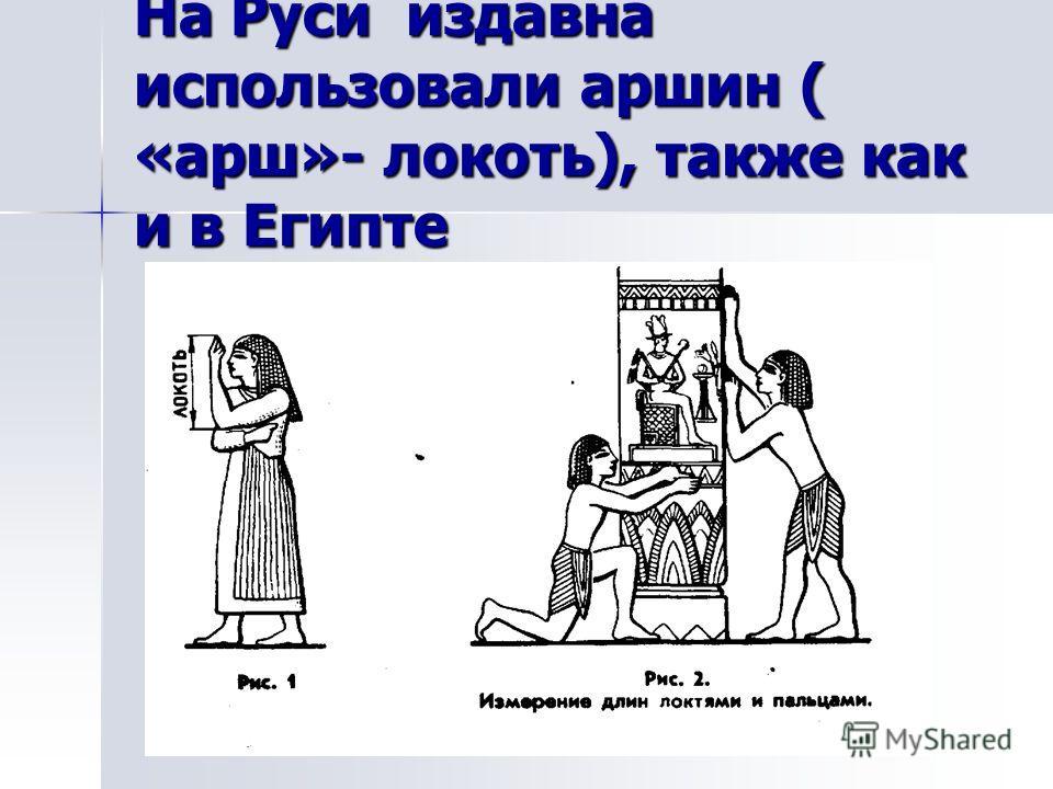 На Руси издавна использовали аршин ( «арш»- локоть), также как и в Египте