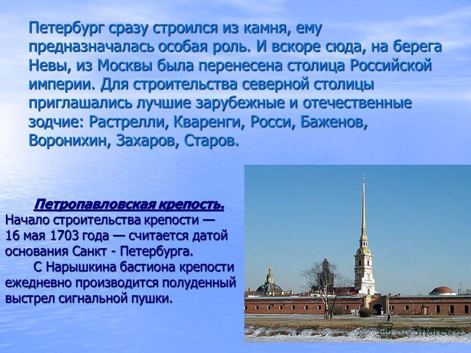 Петербург сразу строился из камня, ему предназначалась особая роль. И вскоре сюда, на берега Невы, из Москвы была перенесена столица Российской империи. Для строительства северной столицы приглашались лучшие зарубежные и отечественные зодчие: Растрел