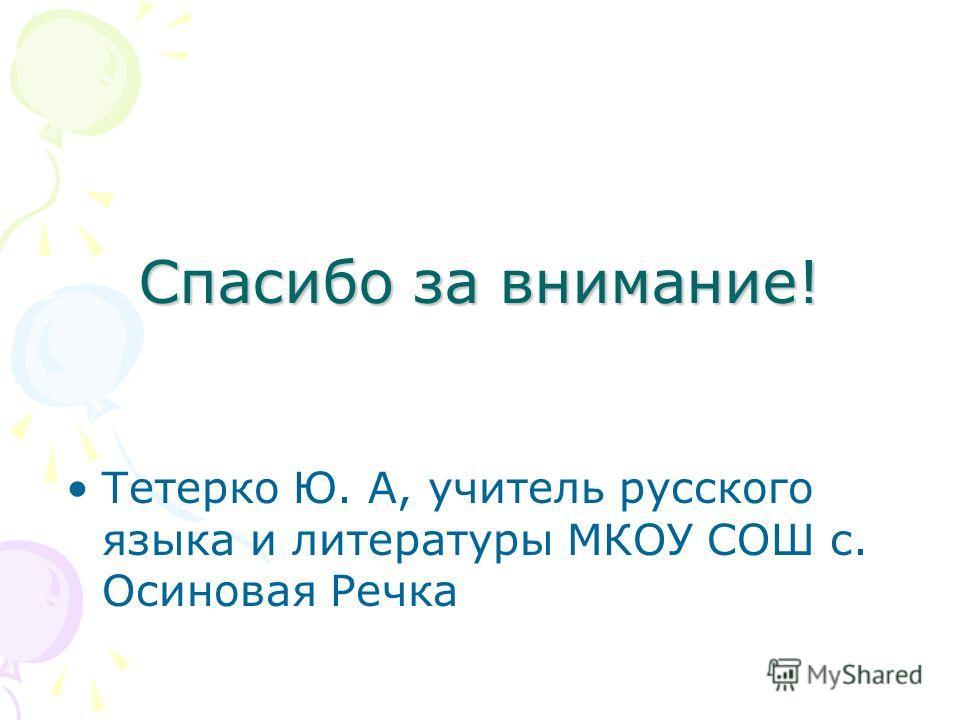 Спасибо за внимание! Тетерко Ю. А, учитель русского языка и литературы МКОУ СОШ с. Осиновая Речка