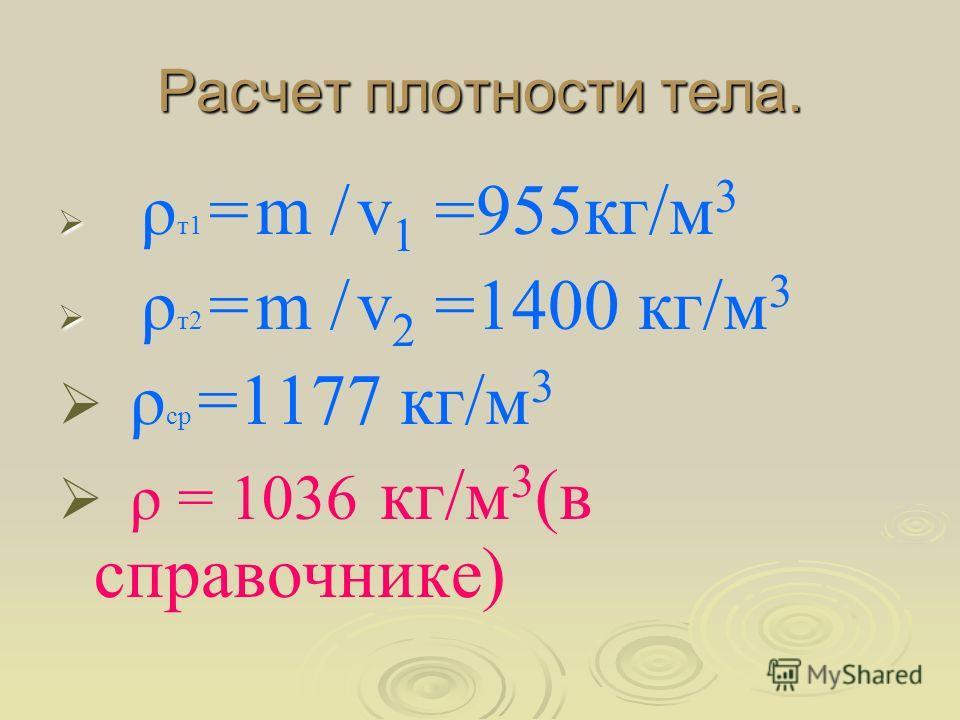 Расчет плотности тела. ρ т1 = m / v 1 =955кг/м 3 ρ т2 = m / v 2 =1400 кг/м 3 ρ ср =1177 кг/м 3 ρ = 1036 кг/м 3 (в справочнике)
