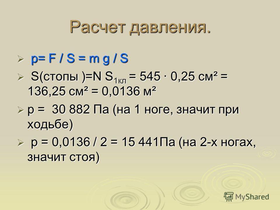 Расчет давления. p= F / S = m g / S p= F / S = m g / S S(стопы )=N S 1кл = 545 0,25 см² = 136,25 см² = 0,0136 м² S(стопы )=N S 1кл = 545 0,25 см² = 136,25 см² = 0,0136 м² p = 30 882 Па (на 1 ноге, значит при ходьбе) p = 30 882 Па (на 1 ноге, значит п