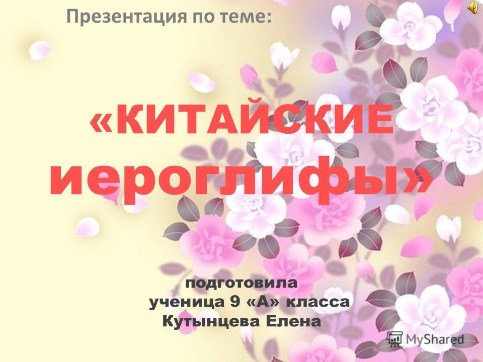 «КИТАЙСКИЕ иероглифы» подготовила ученица 9 «А» класса Кутынцева Елена Презентация по теме: