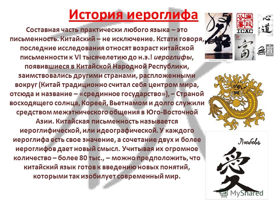 История иероглифа Составная часть практически любого языка – это письменность. Китайский – не исключение. Кстати говоря, последние исследования относят возраст китайской письменности к VI тысячелетию до н.э.! иероглифы, появившиеся в Китайской Народн