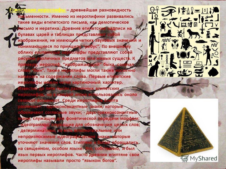 Египетские иероглифы – древнейшая разновидность письменности. Именно из иероглифики развивались такие виды египетского письма, как демотическое письмо и иератика. Древние египетские надписи на булавах царей и таблицах представляют собой изображения,
