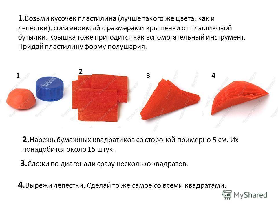 1.Возьми кусочек пластилина (лучше такого же цвета, как и лепестки), соизмеримый с размерами крышечки от пластиковой бутылки. Крышка тоже пригодится как вспомогательный инструмент. Придай пластилину форму полушария. 2. Нарежь бумажных квадратиков со