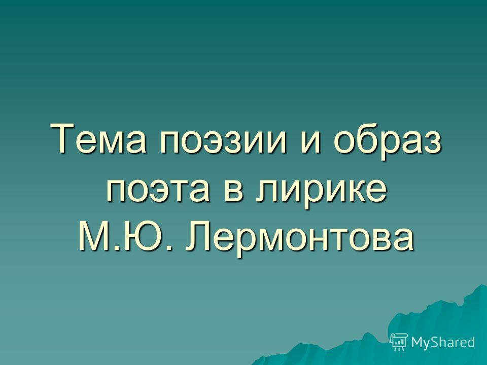 Тема поэзии и образ поэта в лирике М.Ю. Лермонтова