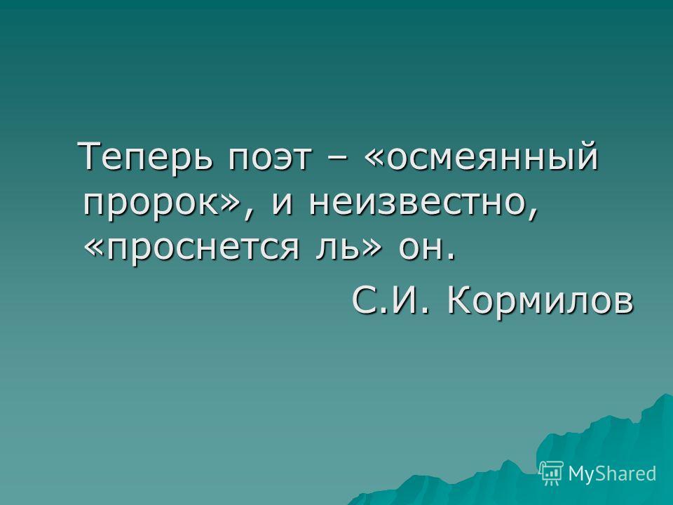 Теперь поэт – «осмеянный пророк», и неизвестно, «проснется ль» он. Теперь поэт – «осмеянный пророк», и неизвестно, «проснется ль» он. С.И. Кормилов