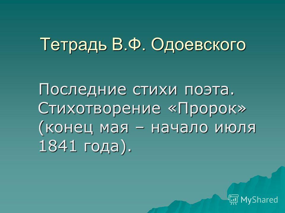 Тетрадь В.Ф. Одоевского Последние стихи поэта. Стихотворение «Пророк» (конец мая – начало июля 1841 года). Последние стихи поэта. Стихотворение «Пророк» (конец мая – начало июля 1841 года).