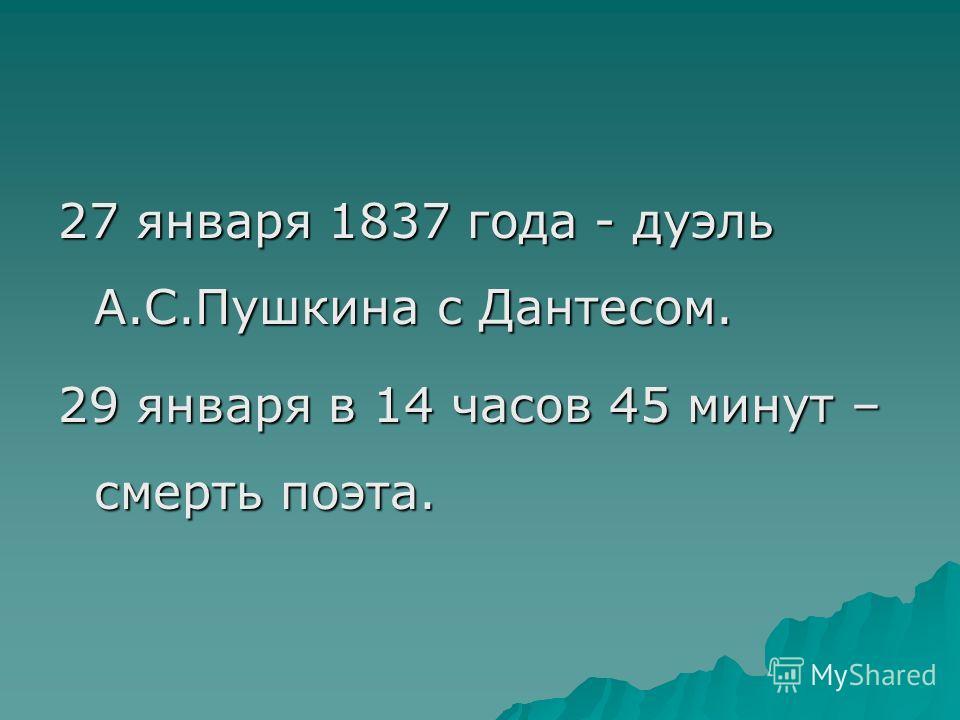 27 января 1837 года - дуэль А.С.Пушкина с Дантесом. 29 января в 14 часов 45 минут – смерть поэта.