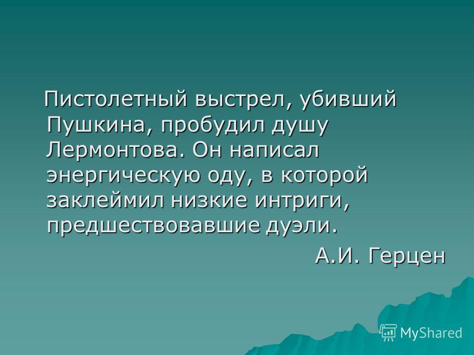 Пистолетный выстрел, убивший Пушкина, пробудил душу Лермонтова. Он написал энергическую оду, в которой заклеймил низкие интриги, предшествовавшие дуэли. Пистолетный выстрел, убивший Пушкина, пробудил душу Лермонтова. Он написал энергическую оду, в ко