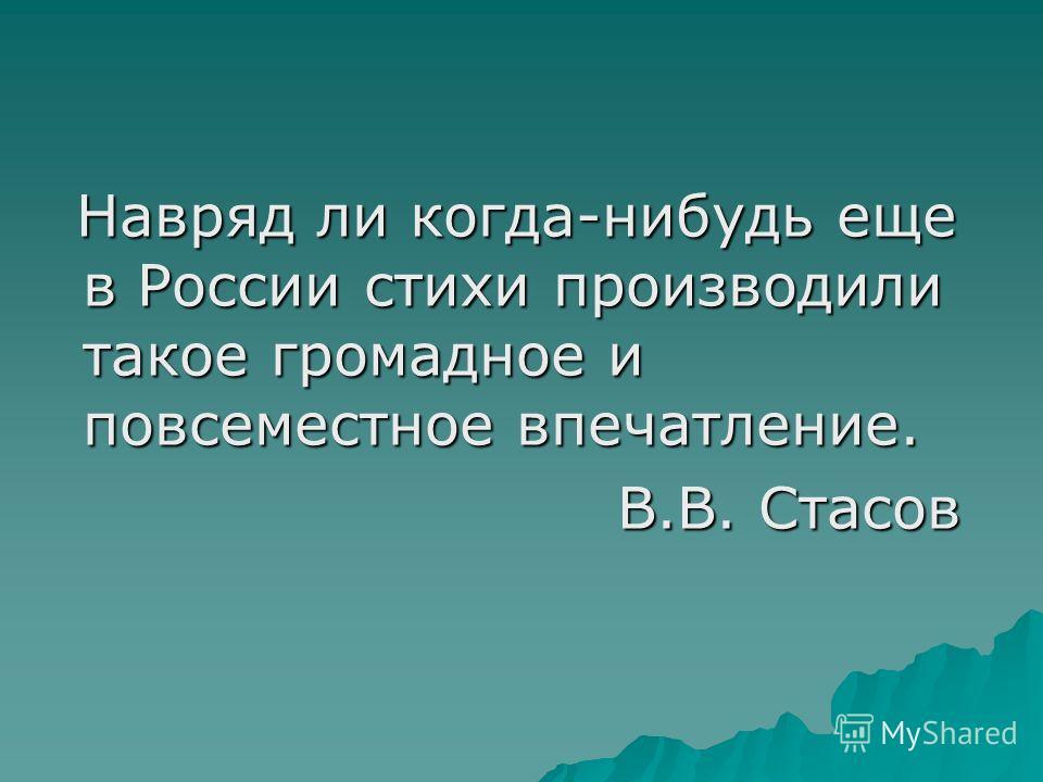 Навряд ли когда-нибудь еще в России стихи производили такое громадное и повсеместное впечатление. Навряд ли когда-нибудь еще в России стихи производили такое громадное и повсеместное впечатление. В.В. Стасов