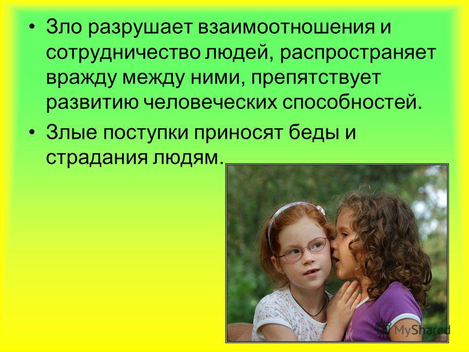 Зло разрушает взаимоотношения и сотрудничество людей, распространяет вражду между ними, препятствует развитию человеческих способностей. Злые поступки приносят беды и страдания людям.