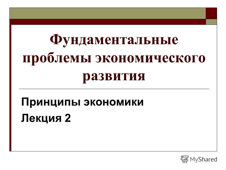 Фундаментальные проблемы экономического развития Принципы экономики Лекция 2