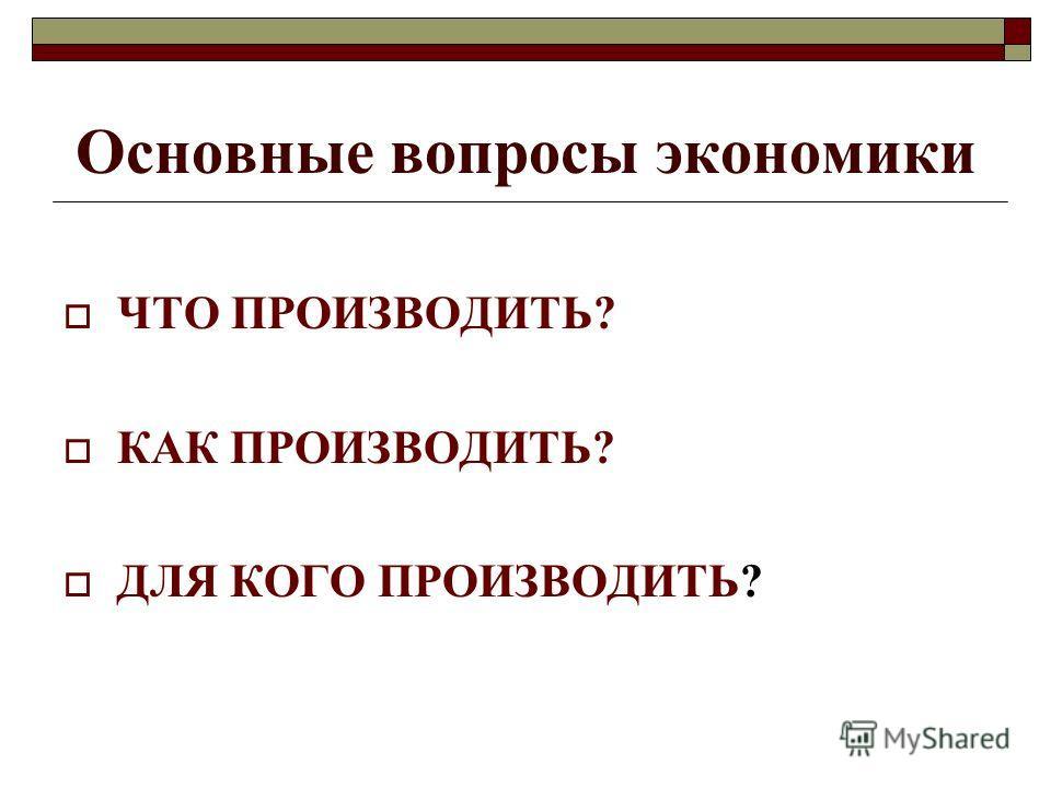 Основные вопросы экономики ЧТО ПРОИЗВОДИТЬ? КАК ПРОИЗВОДИТЬ? ДЛЯ КОГО ПРОИЗВОДИТЬ?