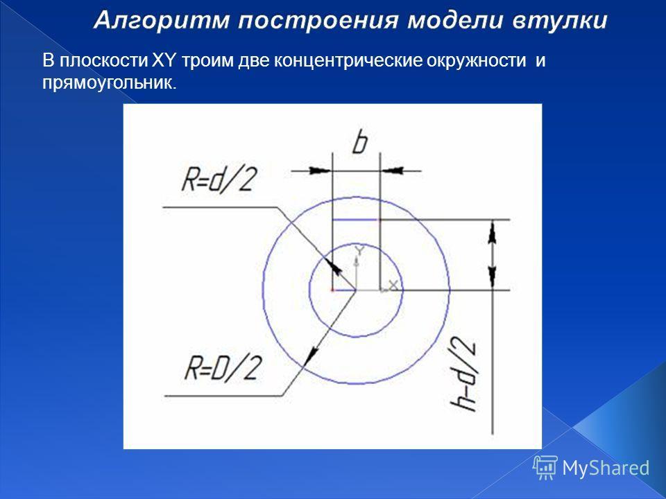 В плоскости XY троим две концентрические окружности и прямоугольник.