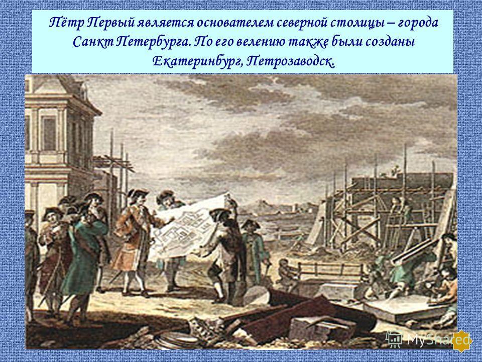 Пётр Первый является основателем северной столицы – города Санкт Петербурга. По его велению также были созданы Екатеринбург, Петрозаводск.