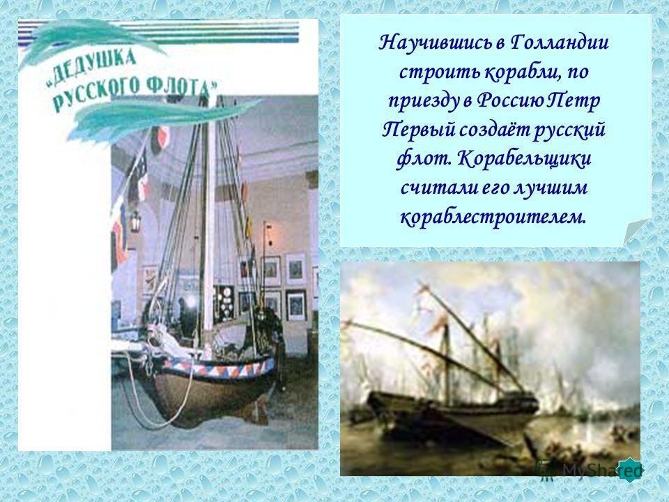Научившись в Голландии строить корабли, по приезду в Россию Петр Первый создаёт русский флот. Корабельщики считали его лучшим кораблестроителем.