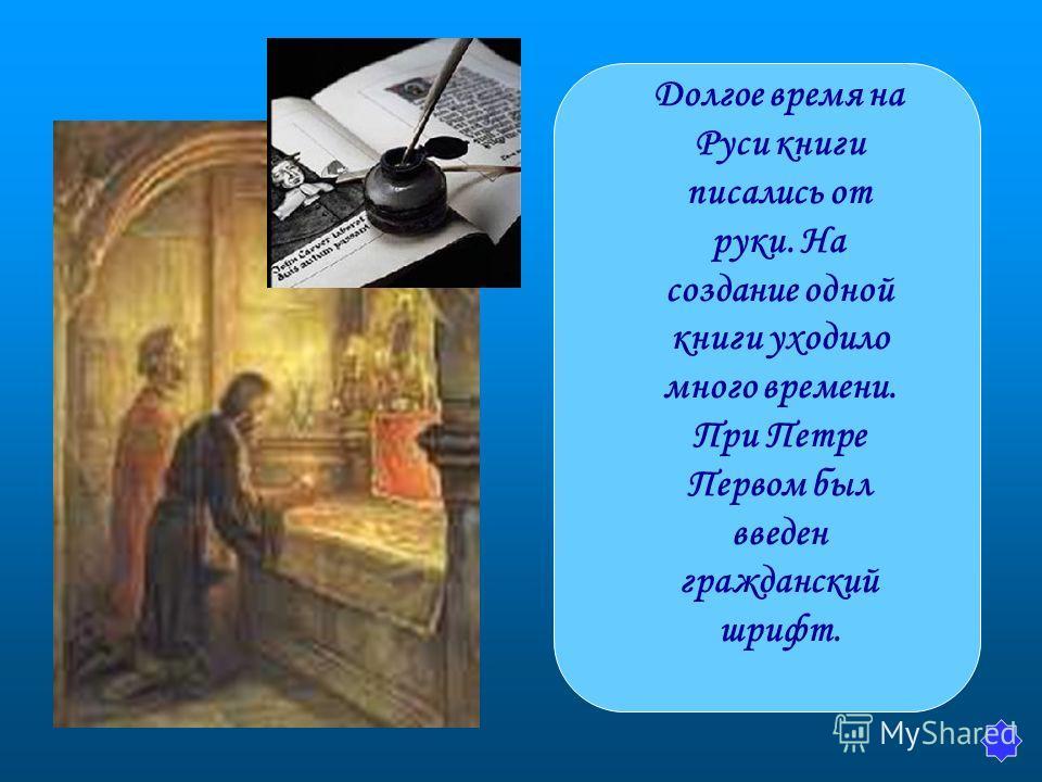 Долгое время на Руси книги писались от руки. На создание одной книги уходило много времени. При Петре Первом был введен гражданский шрифт.