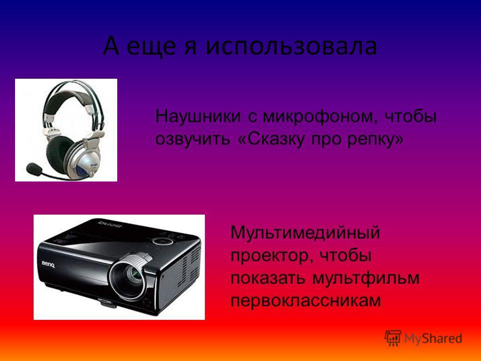 А еще я использовала Наушники с микрофоном, чтобы озвучить «Сказку про репку» Мультимедийный проектор, чтобы показать мультфильм первоклассникам