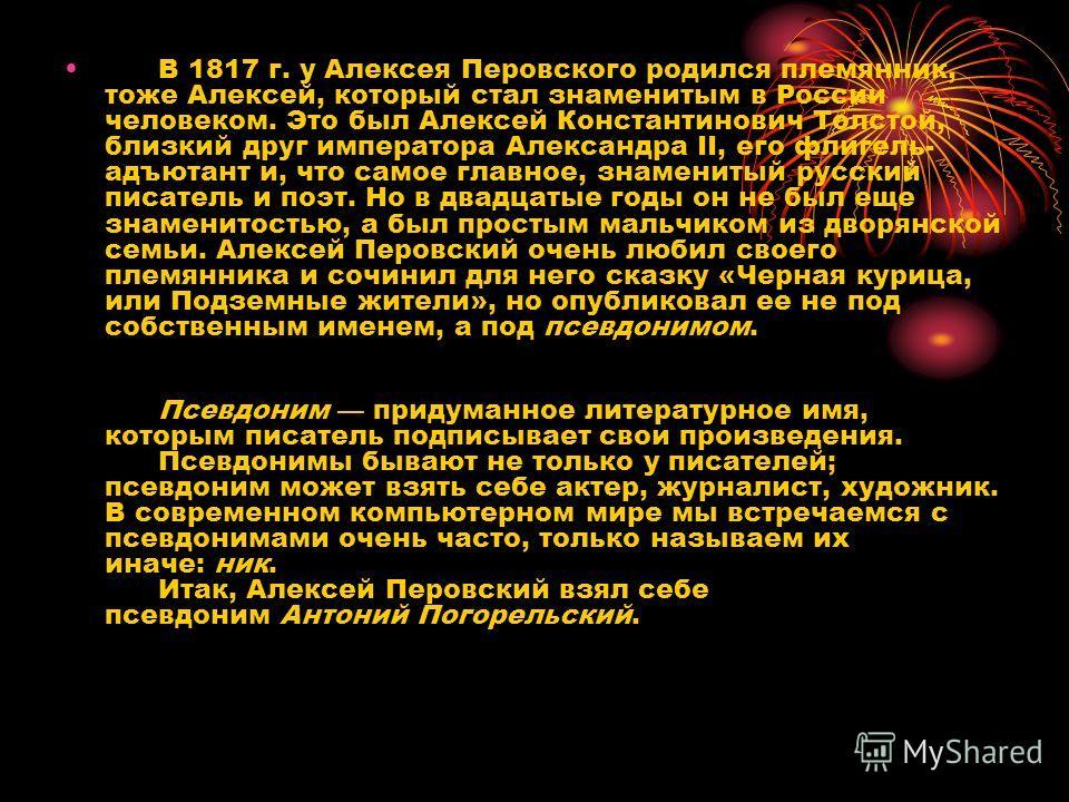 В 1817 г. у Алексея Перовского родился племянник, тоже Алексей, который стал знаменитым в России человеком. Это был Алексей Константинович Толстой, близкий друг императора Александра II, его флигель- адъютант и, что самое главное, знаменитый русский