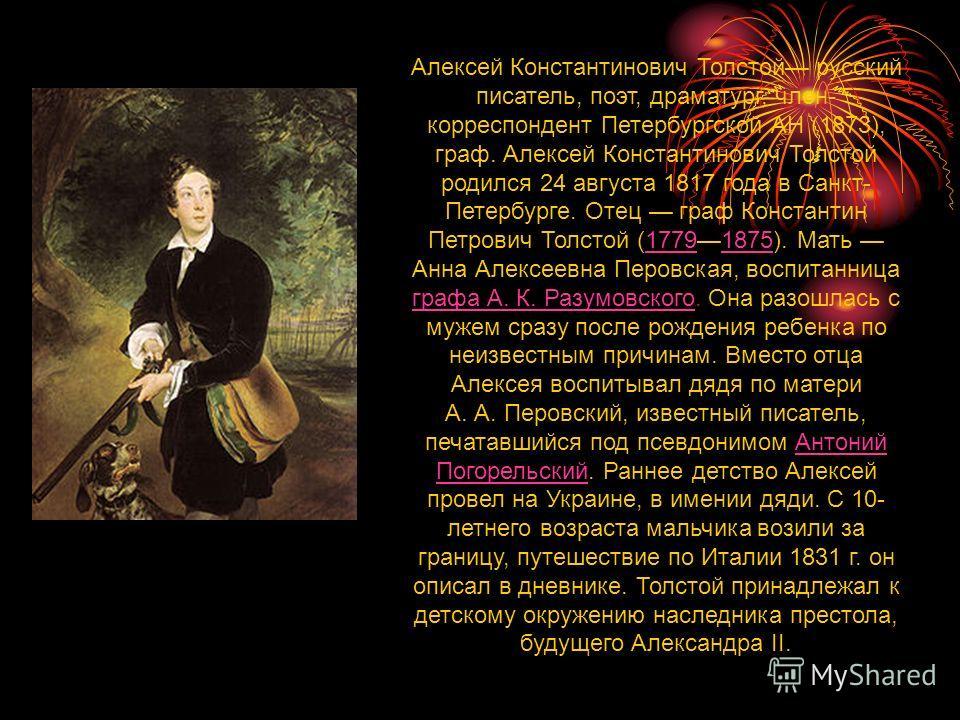 Алексей Константинович Толстой русский писатель, поэт, драматург, член- корреспондент Петербургской АН (1873), граф. Алексей Константинович Толстой родился 24 августа 1817 года в Санкт- Петербурге. Отец граф Константин Петрович Толстой (17791875). Ма