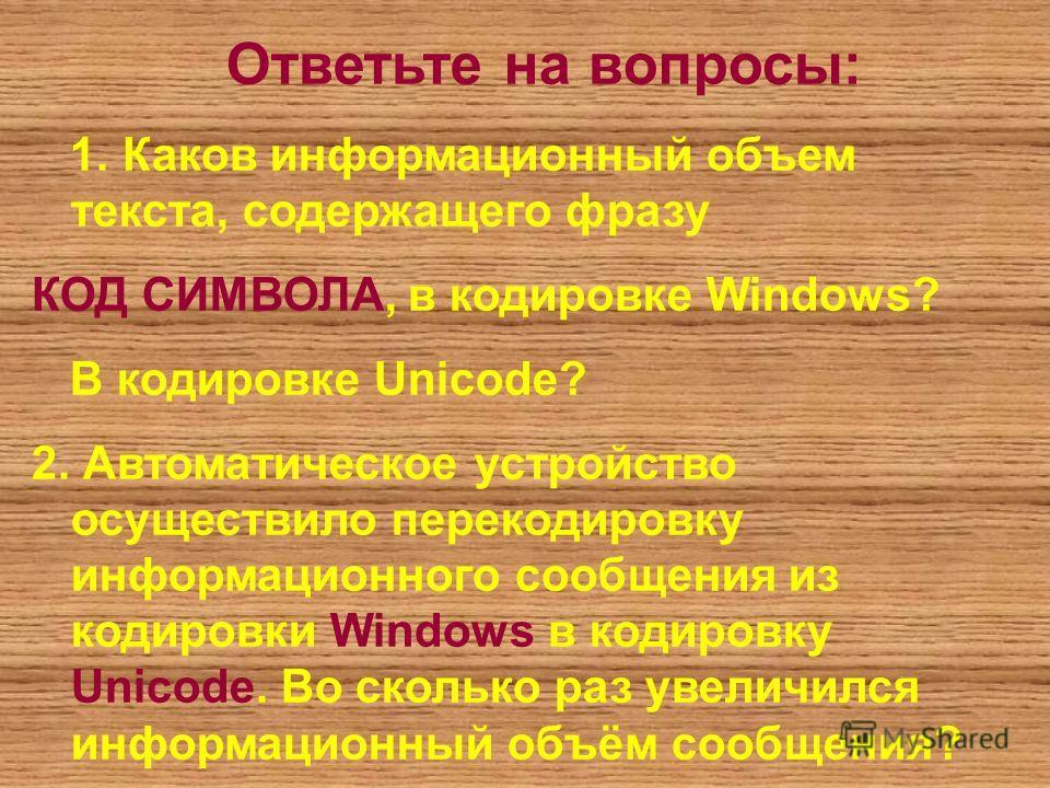 Ответьте на вопросы: 1. Каков информационный объем текста, содержащего фразу КОД СИМВОЛА, в кодировке Windows? В кодировке Unicode? 2. Автоматическое устройство осуществило перекодировку информационного сообщения из кодировки Windows в кодировку Unic