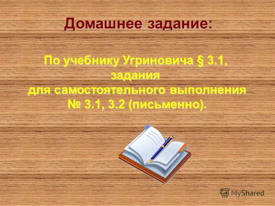 По учебнику Угриновича § 3.1, задания для самостоятельного выполнения 3.1, 3.2 (письменно). 3.1, 3.2 (письменно). Домашнее задание: