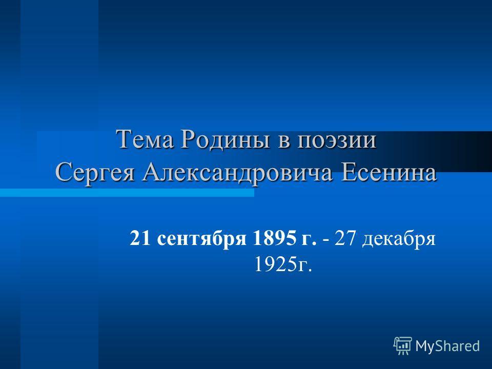 Тема Родины в поэзии Сергея Александровича Есенина 21 сентября 1895 г. - 27 декабря 1925г.