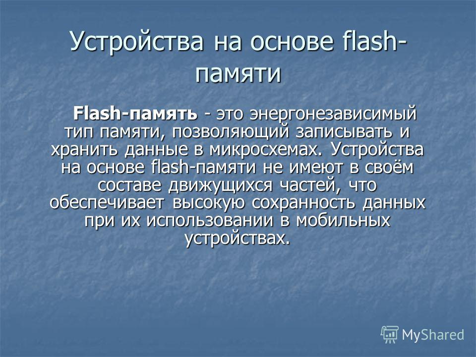 Устройства на основе flash- памяти Flash-память - это энергонезависимый тип памяти, позволяющий записывать и хранить данные в микросхемах. Устройства на основе flash-памяти не имеют в своём составе движущихся частей, что обеспечивает высокую сохранно