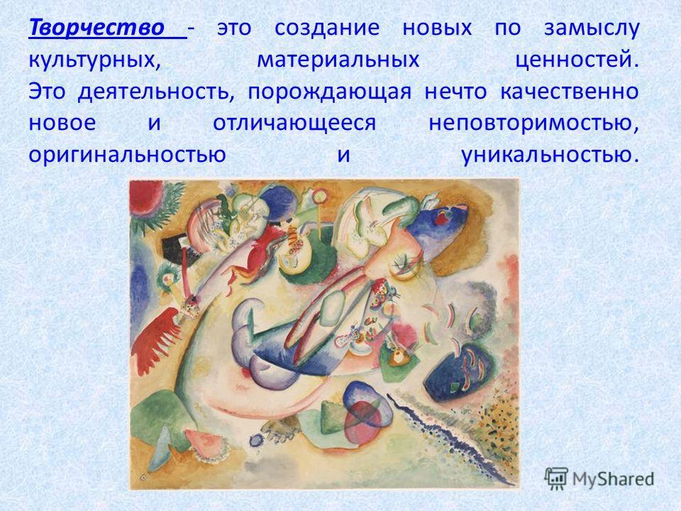 Творчество - это создание новых по замыслу культурных, материальных ценностей. Это деятельность, порождающая нечто качественно новое и отличающееся неповторимостью, оригинальностью и уникальностью.