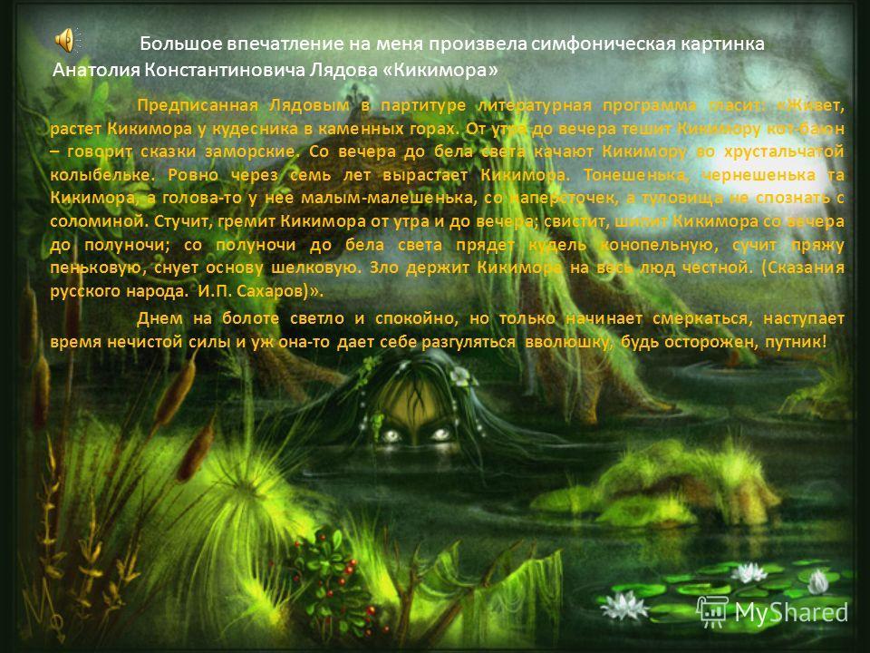 Большое впечатление на меня произвела симфоническая картинка Анатолия Константиновича Лядова «Кикимора» Предписанная Лядовым в партитуре литературная программа гласит: «Живет, растет Кикимора у кудесника в каменных горах. От утра до вечера тешит Кики