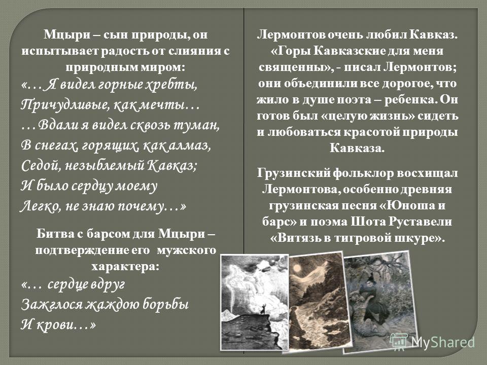 Мцыри – сын природы, он испытывает радость от слияния с природным миром: «… Я видел горные хребты, Причудливые, как мечты… …Вдали я видел сквозь туман, В снегах, горящих, как алмаз, Седой, незыблемый Кавказ; И было сердцу моему Легко, не знаю почему…