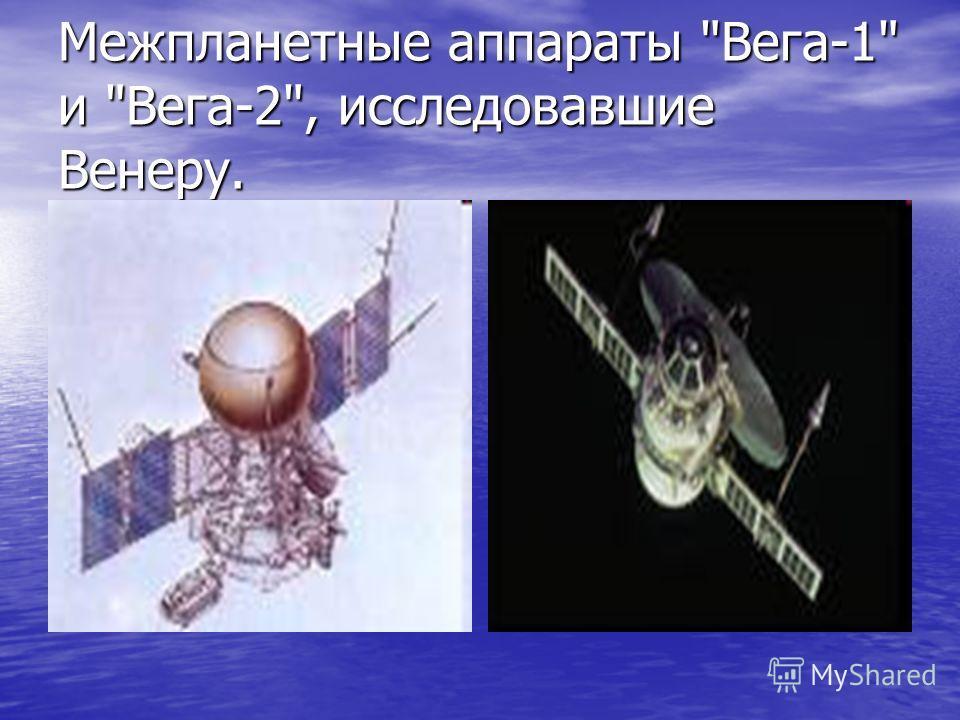 Межпланетные аппараты Вега-1 и Вега-2, исследовавшие Венеру.