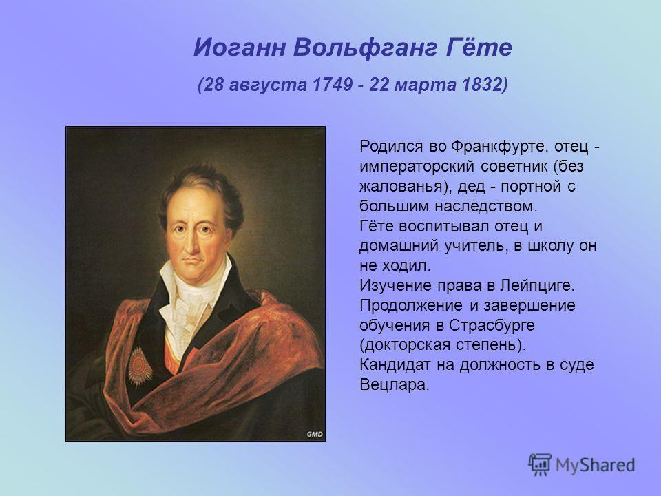 Иоганн Вольфганг Гёте (28 августа 1749 - 22 марта 1832) Родился во Франкфурте, отец - императорский советник (без жалованья), дед - портной с большим наследством. Гёте воспитывал отец и домашний учитель, в школу он не ходил. Изучение права в Лейпциге