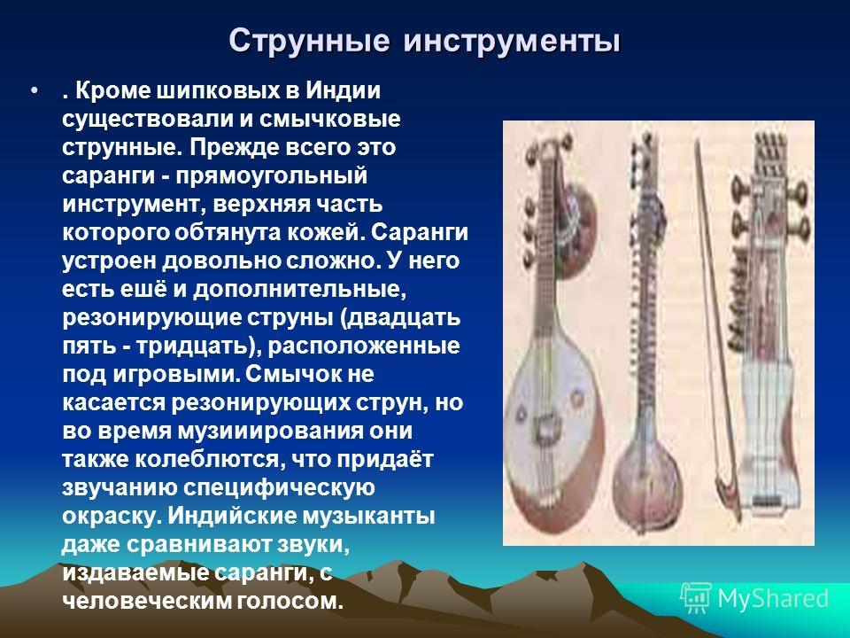 Струнные инструменты. Кроме шипковых в Индии существовали и смычковые струнные. Прежде всего это саранги - прямоугольный инструмент, верхняя часть которого обтянута кожей. Саранги устроен довольно сложно. У него есть ешё и дополнительные, резонирующи