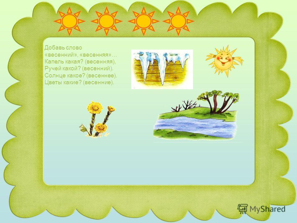 Добавь слово «весенний», «весенняя»… Капель какая? (весенняя), Ручей какой? (весенний). Солнце какое? (весеннее). Цветы какие? (весенние).