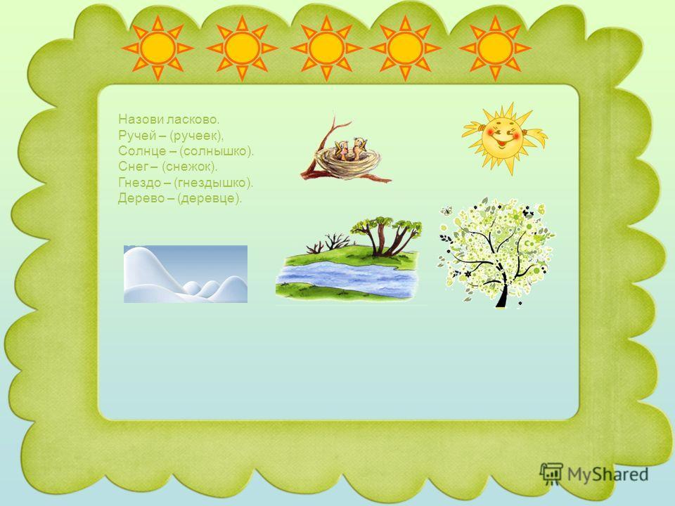 Назови ласково. Ручей – (ручеек), Солнце – (солнышко). Снег – (снежок). Гнездо – (гнездышко). Дерево – (деревце).