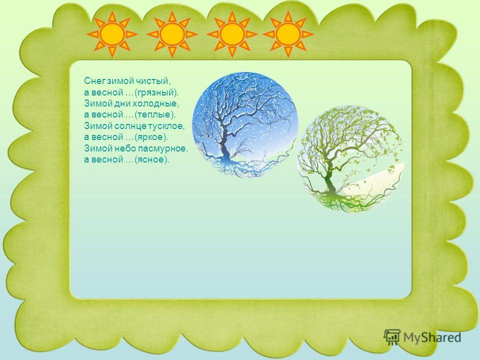 Снег зимой чистый, а весной …(грязный). Зимой дни холодные, а весной …(теплые). Зимой солнце тусклое, а весной …(яркое). Зимой небо пасмурное, а весной …(ясное).