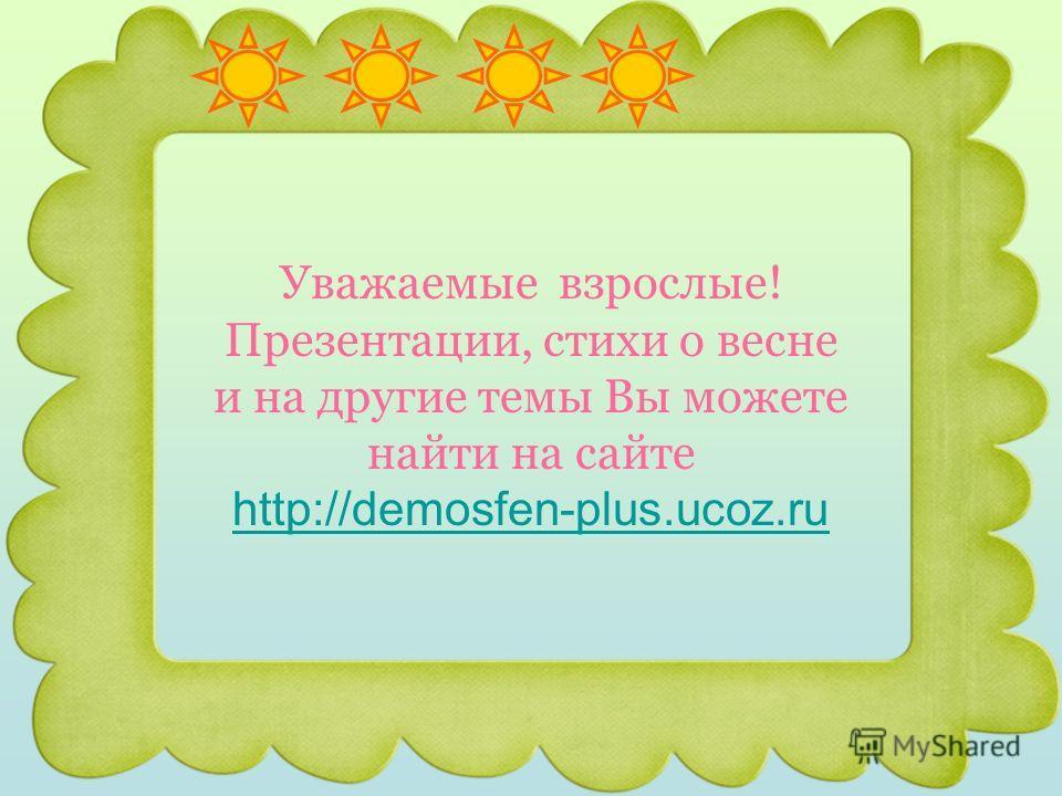 Уважаемые взрослые! Презентации, стихи о весне и на другие темы Вы можете найти на сайте http://demosfen-plus.ucoz.ru http://demosfen-plus.ucoz.ru
